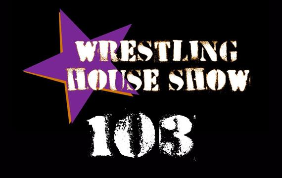 WHS #103 – A Proper House Show