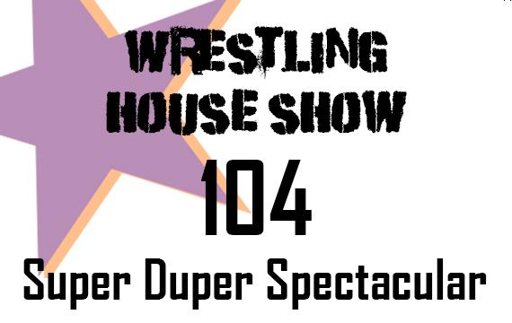 WHS #104 – Super Duper Spectacular
