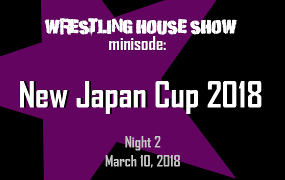WHS mini – New Japan Cup 2018 Night 2 – Wrestling House Show