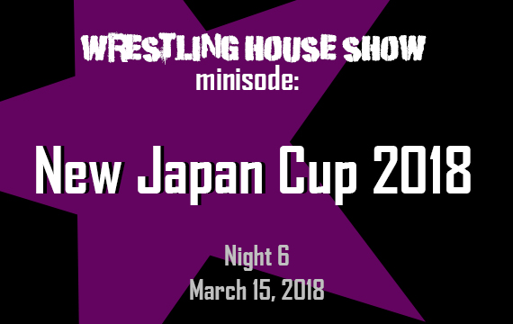 WHS mini – New Japan Cup 2018 Night 6
