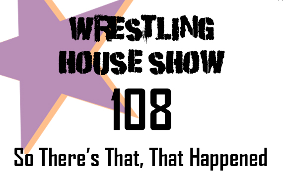 WHS #108 – So There's That, That Happened